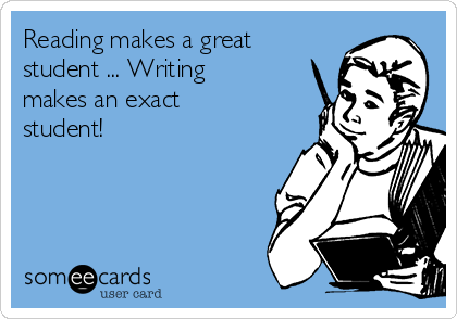 Reading makes a great student ... Writing makes an exact student!