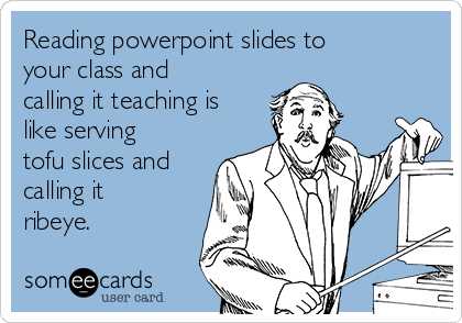 Reading powerpoint slides to your class and calling it teaching is like serving tofu slices and calling it ribeye.