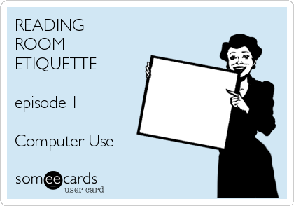 READING ROOM ETIQUETTE                               episode 1   Computer Use