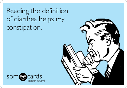 Reading the definition of diarrhea helps my constipation.