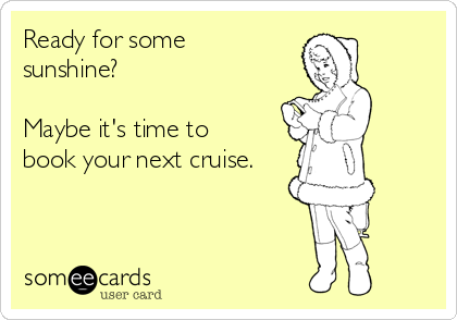 Ready for some sunshine?  Maybe it's time to book your next cruise.