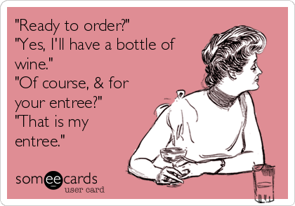 """Ready to order?""  ""Yes, I'll have a bottle of wine."" ""Of course, & for your entree?"" ""That is my entree."""
