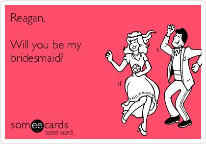 Reagan,   Will you be my bridesmaid?