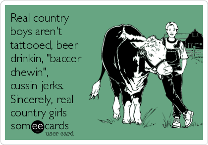 """Real country boys aren't tattooed, beer drinkin, """"baccer chewin"""", cussin jerks. Sincerely, real country girls"""