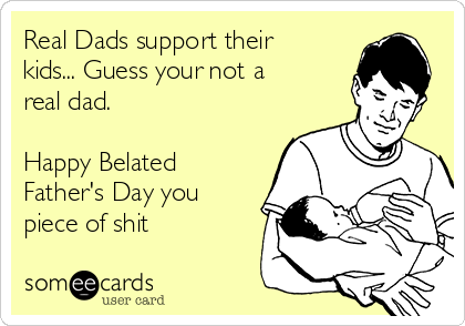 Real Dads support their kids... Guess your not a real dad.   Happy Belated Father's Day you piece of shit
