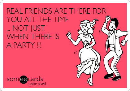 REAL FRIENDS ARE THERE FOR YOU ALL THE TIME ... NOT JUST WHEN THERE IS A PARTY !!!