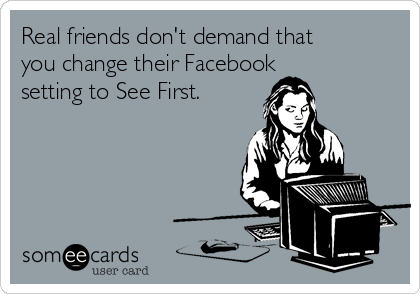 Real friends don't demand that you change their Facebook setting to See First.