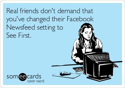 Real friends don't demand that you've changed their Facebook Newsfeed setting to See First.
