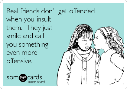 Real friends don't get offended when you insult them.  They just smile and call you something even more offensive.