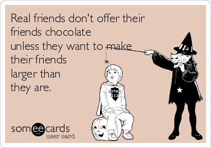 Real friends don't offer their friends chocolate unless they want to make their friends larger than they are.