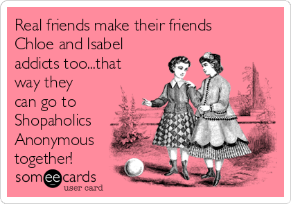 Real friends make their friends Chloe and Isabel addicts too...that way they can go to Shopaholics Anonymous together!