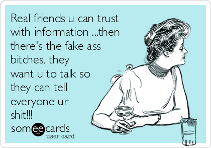 Real friends u can trust with information ...then there's the fake ass bitches, they want u to talk so they can tell everyone ur shit!!!