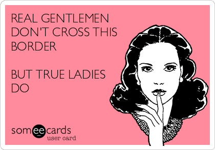 REAL GENTLEMEN DON'T CROSS THIS BORDER  BUT TRUE LADIES DO