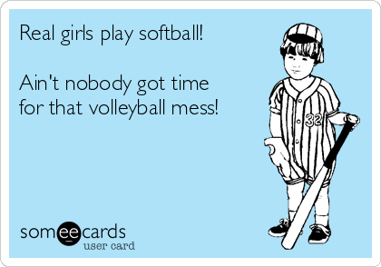 Real girls play softball!   Ain't nobody got time for that volleyball mess!