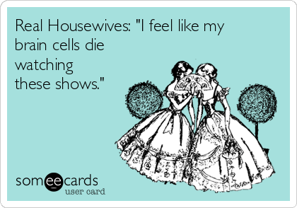 """Real Housewives: """"I feel like my brain cells die watching these shows."""""""