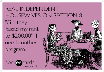 """REAL INDEPENDENT HOUSEWIVES ON SECTION 8. """"Girl they raised my rent to $200.00""""  I need another program."""