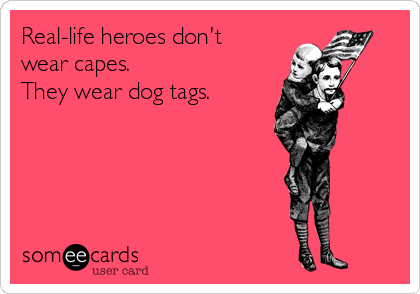 Real-life heroes don't wear capes. They wear dog tags.