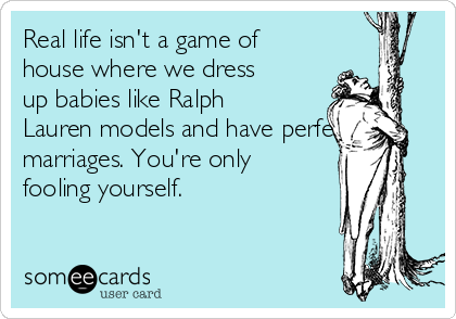 Real life isn't a game of house where we dress up babies like Ralph Lauren models and have perfect marriages. You're only fooling yourself.