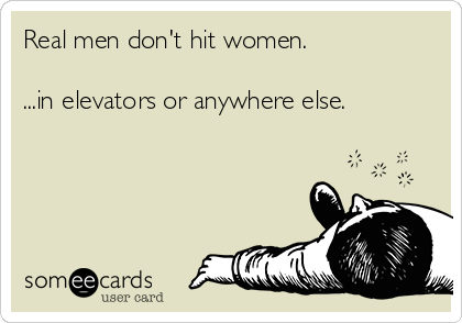 Real men don't hit women.  ...in elevators or anywhere else.
