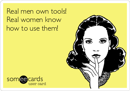 Real men own tools! Real women know how to use them!