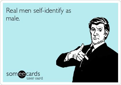 Real men self-identify as male.