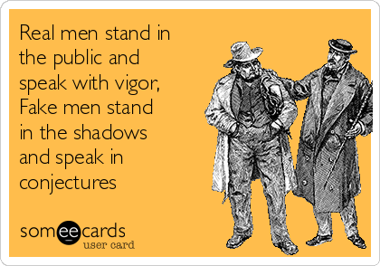 Real men stand in the public and speak with vigor, Fake men stand in the shadows and speak in conjectures