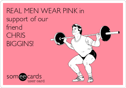 REAL MEN WEAR PINK in support of our friend CHRIS BIGGINS!