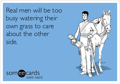 Real men will be too busy watering their own grass to care about the other side.