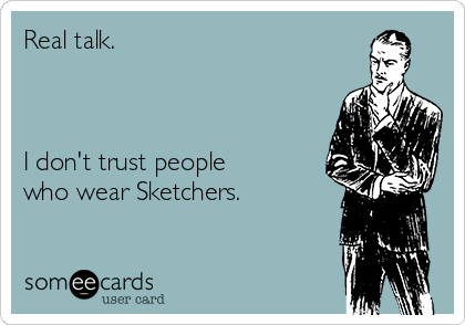 Real talk.     I don't trust people who wear Sketchers.
