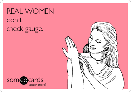 REAL WOMEN don't  check gauge.