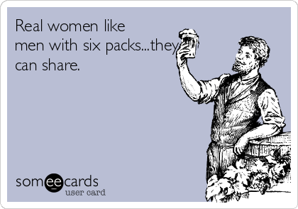 Real women like men with six packs...they can share.