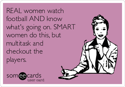 REAL women watch football AND know what's going on. SMART women do this, but multitask and checkout the players.