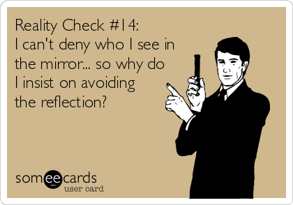 Reality Check #14: I can't deny who I see in the mirror... so why do I insist on avoiding the reflection?