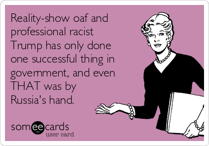 Reality-show oaf and professional racist Trump has only done one successful thing in government, and even THAT was by Russia's hand.
