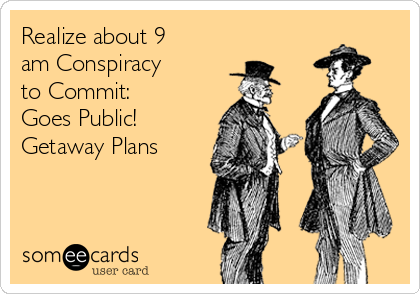 Realize about 9 am Conspiracy to Commit: Goes Public! Getaway Plans