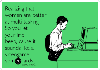Realizing that women are better at multi-tasking. So you let your line beep, cause it  sounds like a  videogame