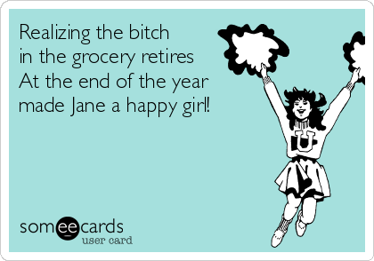 Realizing the bitch in the grocery retires At the end of the year made Jane a happy girl!