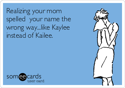 Realizing your mom spelled  your name the wrong way...like Kaylee instead of Kailee.