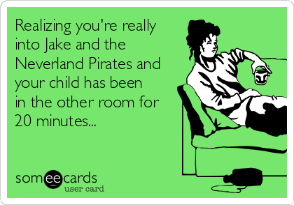 Realizing you're really into Jake and the Neverland Pirates and your child has been in the other room for 20 minutes...