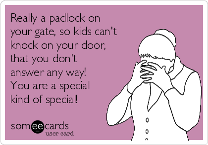 Really a padlock on your gate, so kids can't knock on your door, that you don't answer any way! You are a special kind of special!