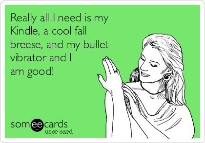 Really all I need is my Kindle, a cool fall breese, and my bullet vibrator and I am good!