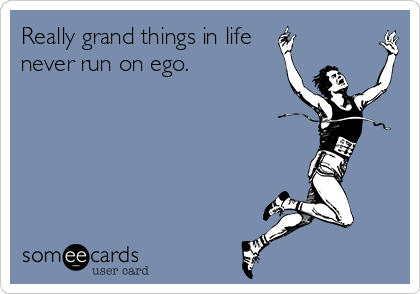 Really grand things in life never run on ego.