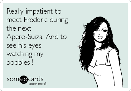 Really impatient to meet Frederic during the next Apero-Suiza. And to see his eyes watching my boobies !