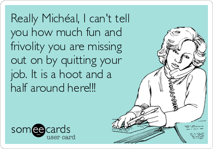 Really Michéal, I can't tell you how much fun and frivolity you are missing out on by quitting your job. It is a hoot and a half around here!!!