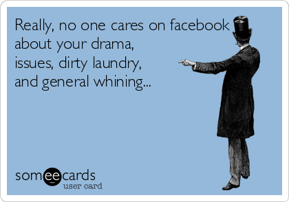 Really, no one cares on facebook about your drama, issues, dirty laundry, and general whining...