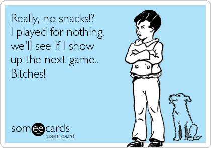 Really, no snacks!? I played for nothing, we'll see if I show up the next game.. Bitches!