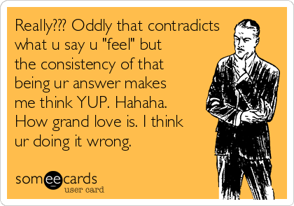 """Really??? Oddly that contradicts what u say u """"feel"""" but the consistency of that being ur answer makes me think YUP. Hahaha. How grand love is. I think ur doing it wrong."""