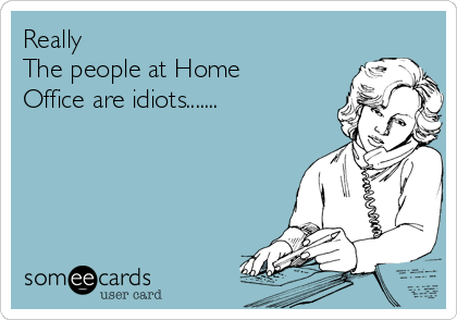 Really The people at Home Office are idiots.......