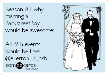 Reason #1 why marring a BackstreetBoy would be awesome:  All BSB events would be free! @eFerro537_bsb