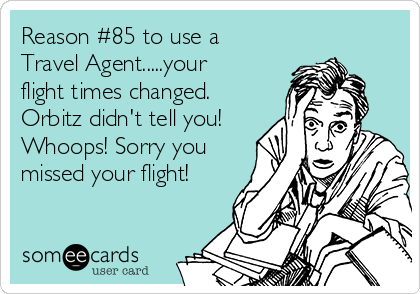 Reason #85 to use a Travel Agent.....your flight times changed. Orbitz didn't tell you! Whoops! Sorry you missed your flight!